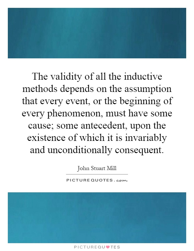 The validity of all the inductive methods depends on the assumption that every event, or the beginning of every phenomenon, must have some cause; some antecedent, upon the existence of which it is invariably and unconditionally consequent Picture Quote #1