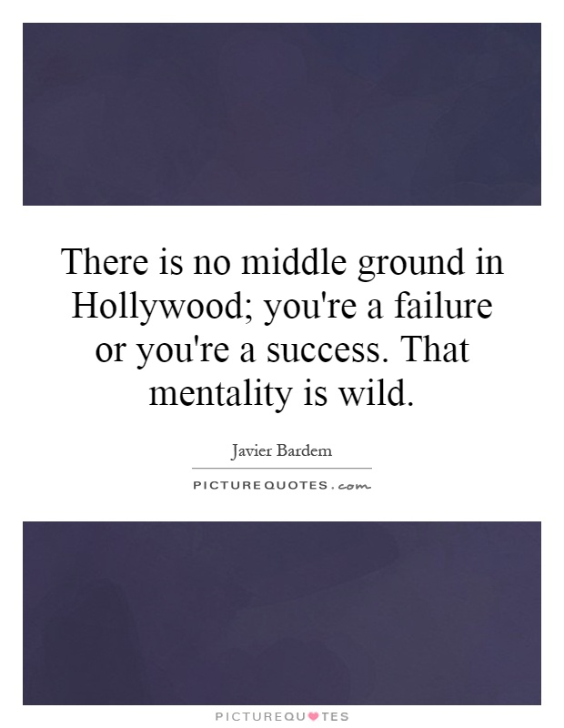 There is no middle ground in Hollywood; you're a failure or you're a success. That mentality is wild Picture Quote #1