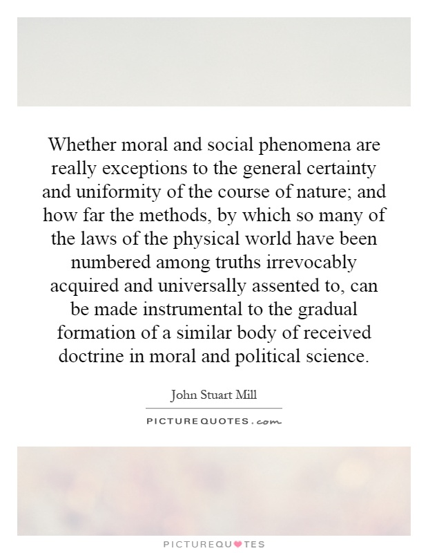 Whether moral and social phenomena are really exceptions to the general certainty and uniformity of the course of nature; and how far the methods, by which so many of the laws of the physical world have been numbered among truths irrevocably acquired and universally assented to, can be made instrumental to the gradual formation of a similar body of received doctrine in moral and political science Picture Quote #1