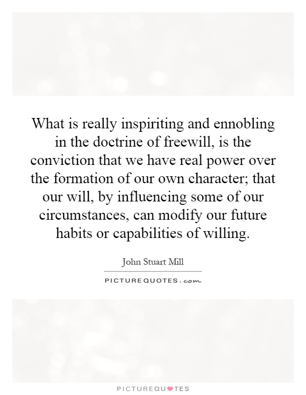 What is really inspiriting and ennobling in the doctrine of freewill, is the conviction that we have real power over the formation of our own character; that our will, by influencing some of our circumstances, can modify our future habits or capabilities of willing Picture Quote #1