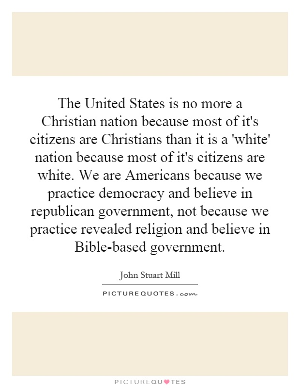 The United States is no more a Christian nation because most of it's citizens are Christians than it is a 'white' nation because most of it's citizens are white. We are Americans because we practice democracy and believe in republican government, not because we practice revealed religion and believe in Bible-based government Picture Quote #1