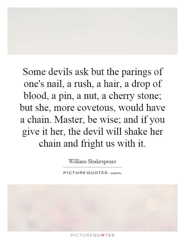 Some devils ask but the parings of one's nail, a rush, a hair, a drop of blood, a pin, a nut, a cherry stone; but she, more covetous, would have a chain. Master, be wise; and if you give it her, the devil will shake her chain and fright us with it Picture Quote #1