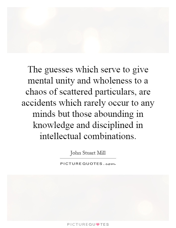 The guesses which serve to give mental unity and wholeness to a chaos of scattered particulars, are accidents which rarely occur to any minds but those abounding in knowledge and disciplined in intellectual combinations Picture Quote #1