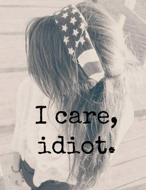I care, idiot Picture Quote #1