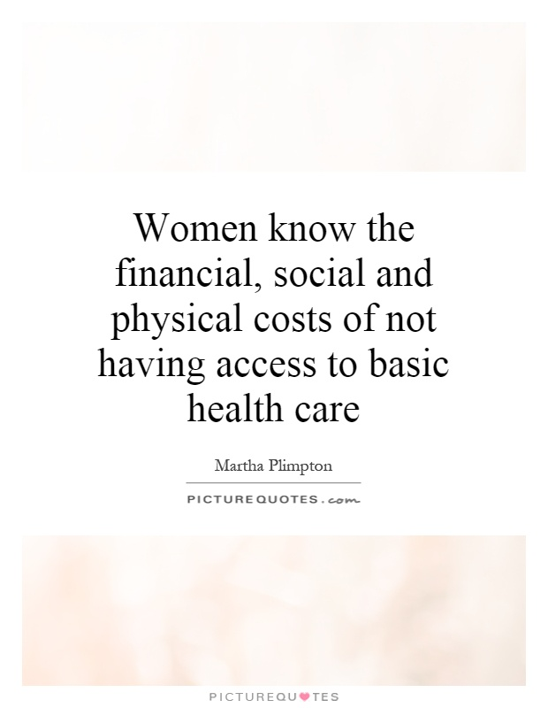 Women know the financial, social and physical costs of not having access to basic health care Picture Quote #1