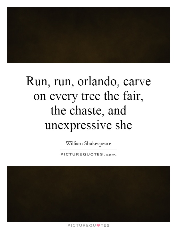 Run, run, orlando, carve on every tree the fair, the chaste, and unexpressive she Picture Quote #1