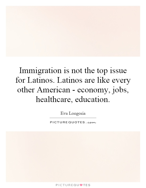 Immigration is not the top issue for Latinos. Latinos are like every other American - economy, jobs, healthcare, education Picture Quote #1