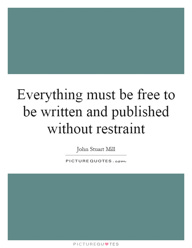 Everything must be free to be written and published without restraint Picture Quote #1