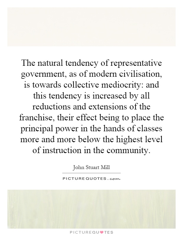 The natural tendency of representative government, as of modern civilisation, is towards collective mediocrity: and this tendency is increased by all reductions and extensions of the franchise, their effect being to place the principal power in the hands of classes more and more below the highest level of instruction in the community Picture Quote #1