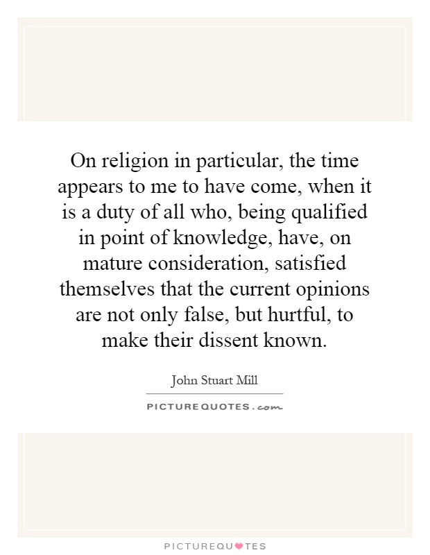 On religion in particular, the time appears to me to have come, when it is a duty of all who, being qualified in point of knowledge, have, on mature consideration, satisfied themselves that the current opinions are not only false, but hurtful, to make their dissent known Picture Quote #1