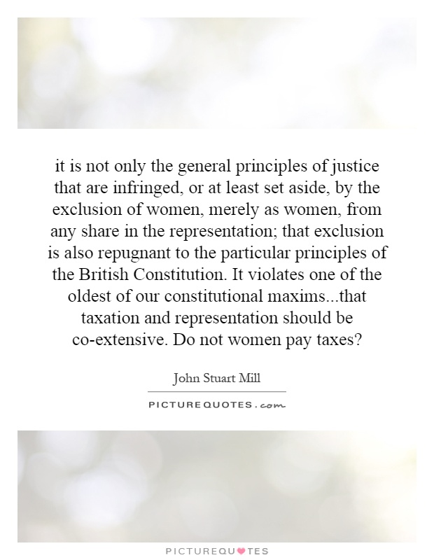 it is not only the general principles of justice that are infringed, or at least set aside, by the exclusion of women, merely as women, from any share in the representation; that exclusion is also repugnant to the particular principles of the British Constitution. It violates one of the oldest of our constitutional maxims...that taxation and representation should be co-extensive. Do not women pay taxes? Picture Quote #1