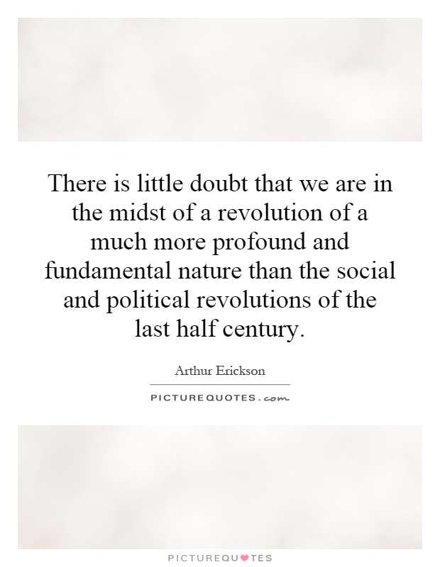 There is little doubt that we are in the midst of a revolution of a much more profound and fundamental nature than the social and political revolutions of the last half century Picture Quote #1