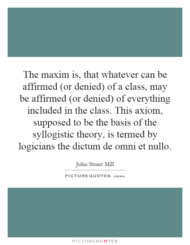 The maxim is, that whatever can be affirmed (or denied) of a class, may be affirmed (or denied) of everything included in the class. This axiom, supposed to be the basis of the syllogistic theory, is termed by logicians the dictum de omni et nullo Picture Quote #1