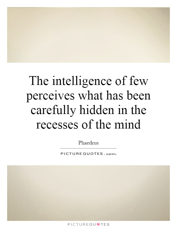 The intelligence of few perceives what has been carefully hidden in the recesses of the mind Picture Quote #1