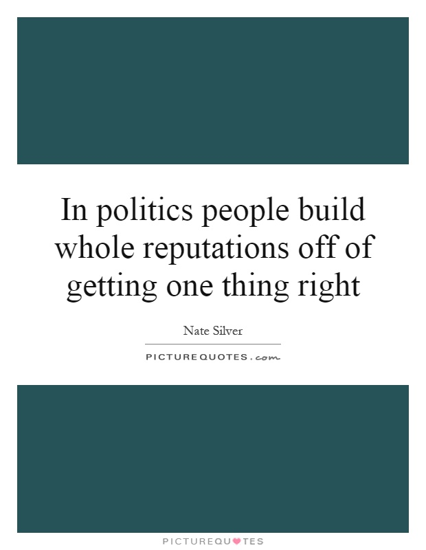 In politics people build whole reputations off of getting one thing right Picture Quote #1