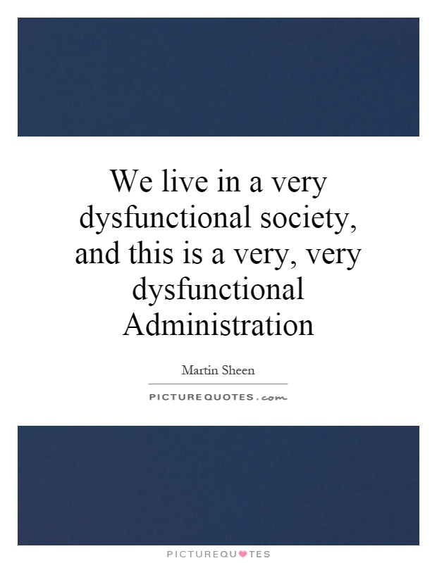 We live in a very dysfunctional society, and this is a very, very dysfunctional Administration Picture Quote #1