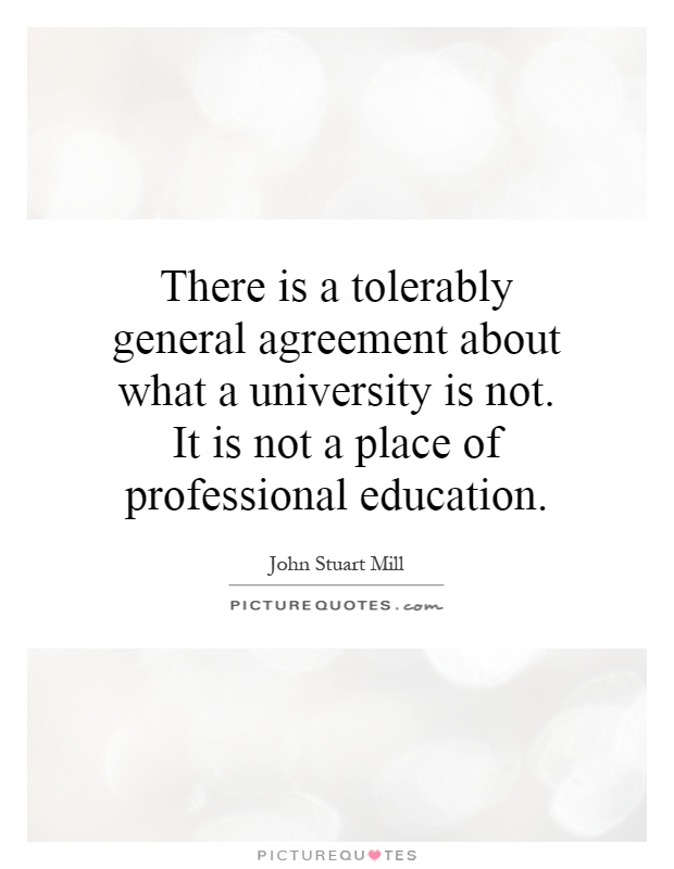 There is a tolerably general agreement about what a university is not. It is not a place of professional education Picture Quote #1