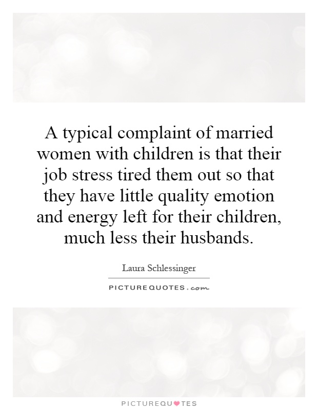 A typical complaint of married women with children is that their job stress tired them out so that they have little quality emotion and energy left for their children, much less their husbands Picture Quote #1