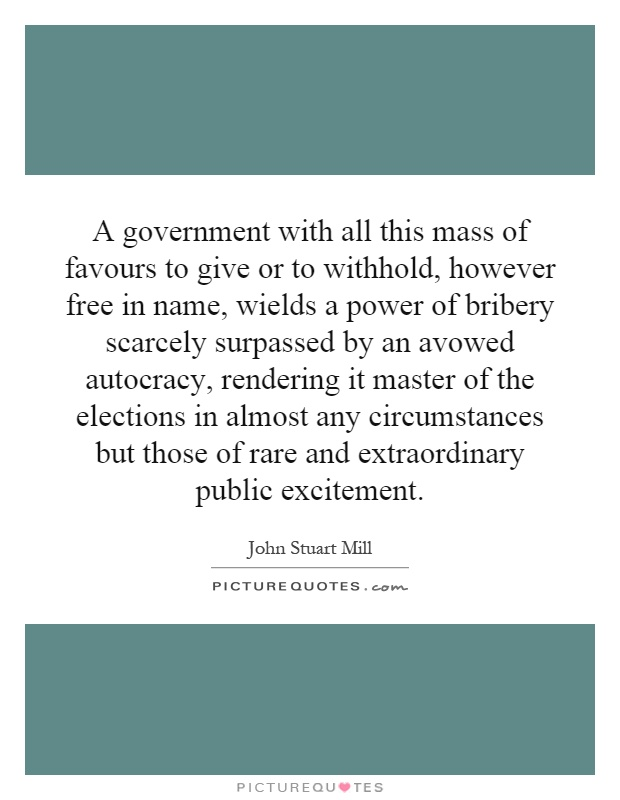 A government with all this mass of favours to give or to withhold, however free in name, wields a power of bribery scarcely surpassed by an avowed autocracy, rendering it master of the elections in almost any circumstances but those of rare and extraordinary public excitement Picture Quote #1