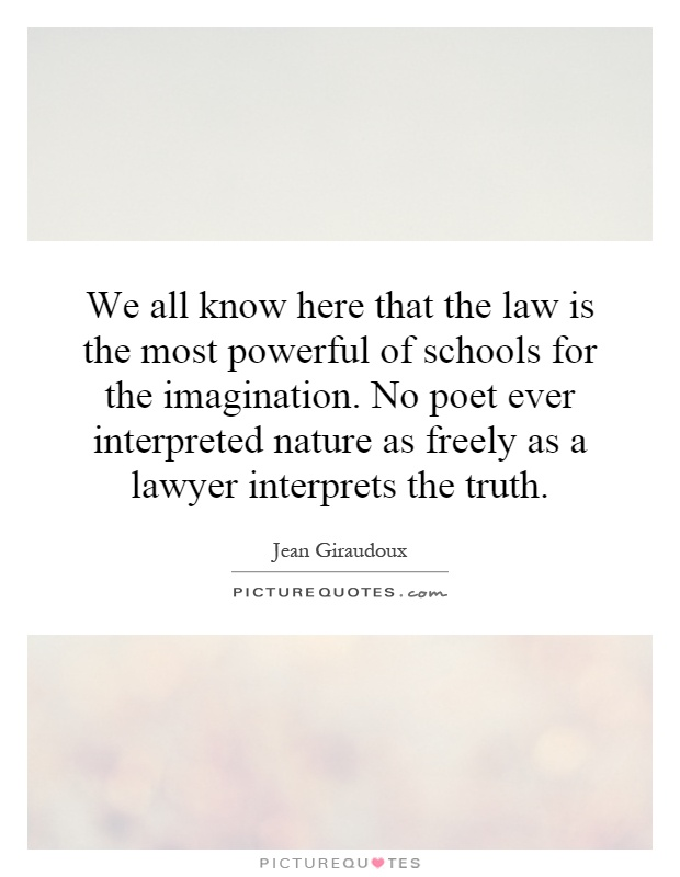 We all know here that the law is the most powerful of schools for the imagination. No poet ever interpreted nature as freely as a lawyer interprets the truth Picture Quote #1