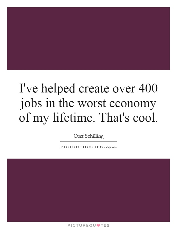I've helped create over 400 jobs in the worst economy of my lifetime. That's cool Picture Quote #1