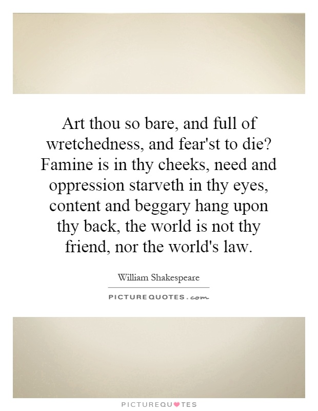 Art thou so bare, and full of wretchedness, and fear'st to die? Famine is in thy cheeks, need and oppression starveth in thy eyes, content and beggary hang upon thy back, the world is not thy friend, nor the world's law Picture Quote #1