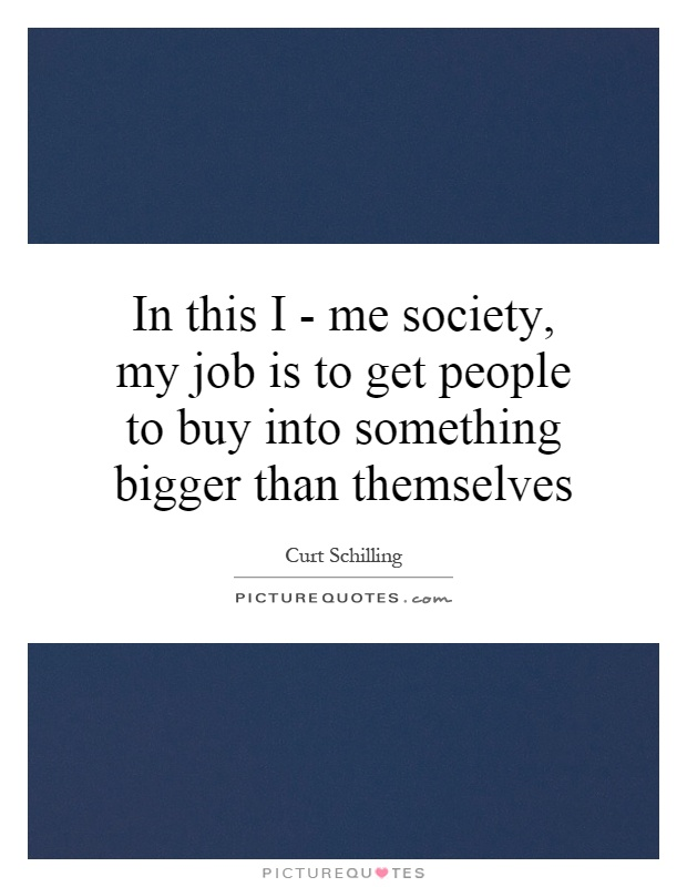 In this I - me society, my job is to get people to buy into something bigger than themselves Picture Quote #1