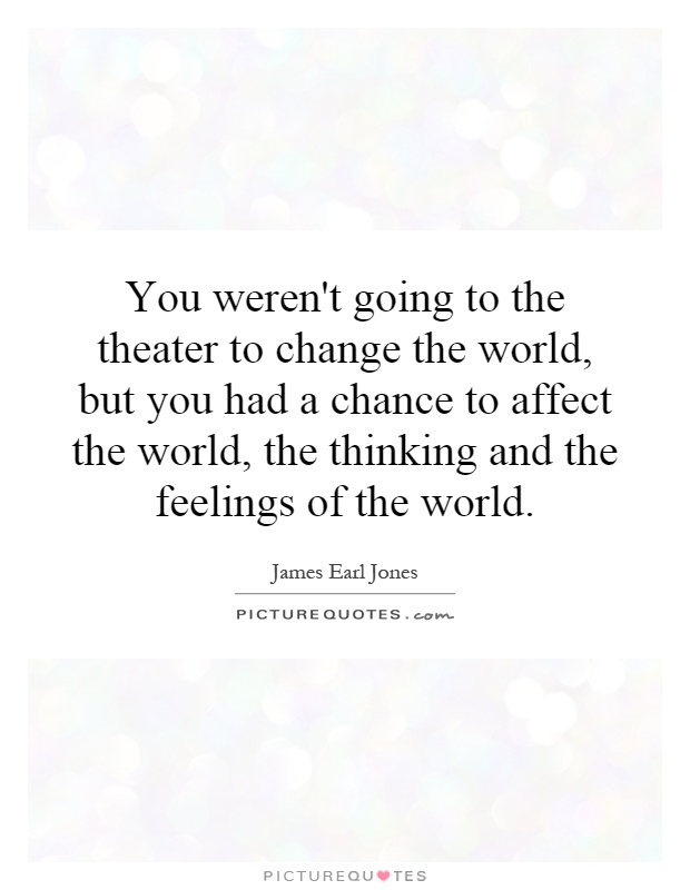 You weren't going to the theater to change the world, but you had a chance to affect the world, the thinking and the feelings of the world Picture Quote #1