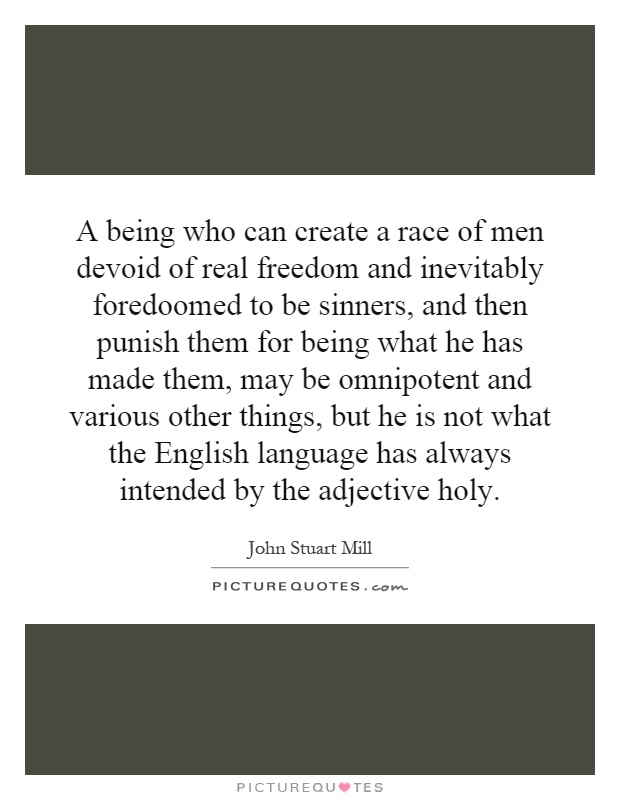 A being who can create a race of men devoid of real freedom and inevitably foredoomed to be sinners, and then punish them for being what he has made them, may be omnipotent and various other things, but he is not what the English language has always intended by the adjective holy Picture Quote #1