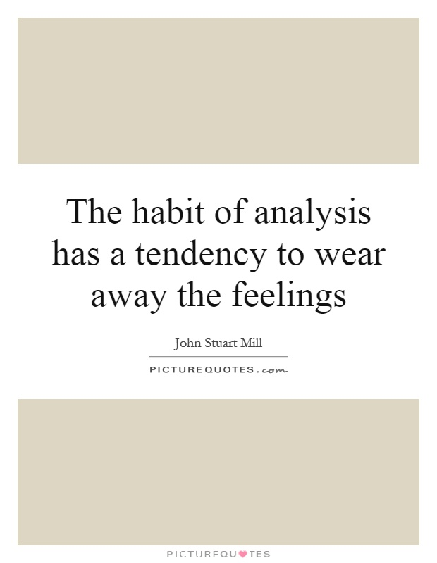 The habit of analysis has a tendency to wear away the feelings Picture Quote #1