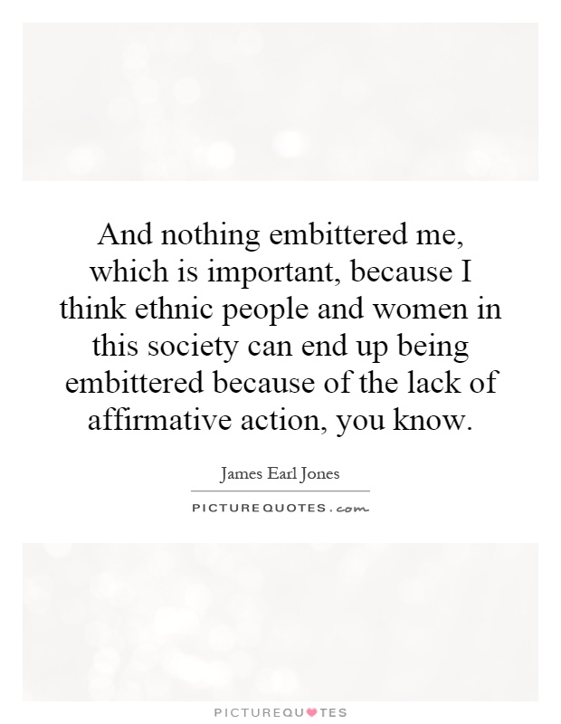 And nothing embittered me, which is important, because I think ethnic people and women in this society can end up being embittered because of the lack of affirmative action, you know Picture Quote #1