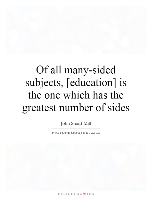 Of all many-sided subjects, [education] is the one which has the greatest number of sides Picture Quote #1