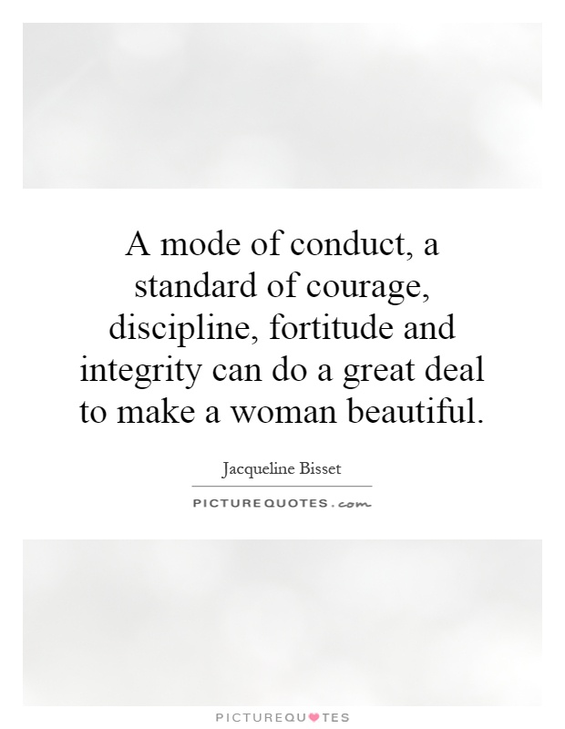 A mode of conduct, a standard of courage, discipline, fortitude and integrity can do a great deal to make a woman beautiful Picture Quote #1