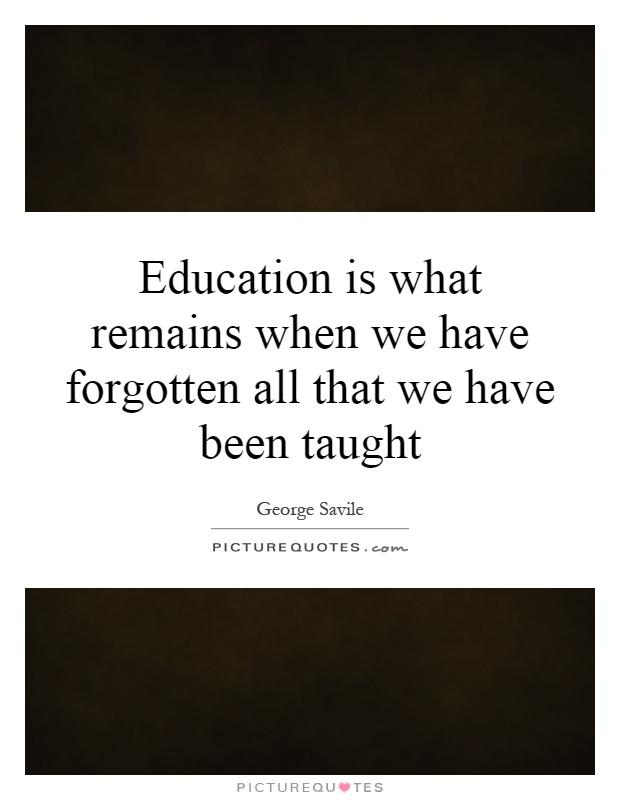 Education is what remains when we have forgotten all that we have been taught Picture Quote #1