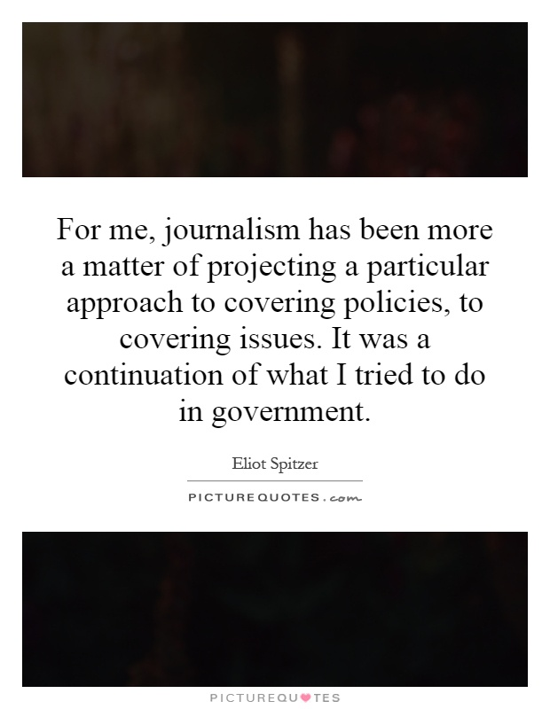 For me, journalism has been more a matter of projecting a particular approach to covering policies, to covering issues. It was a continuation of what I tried to do in government Picture Quote #1