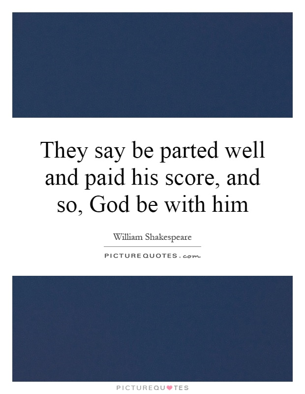 They say be parted well and paid his score, and so, God be with him Picture Quote #1