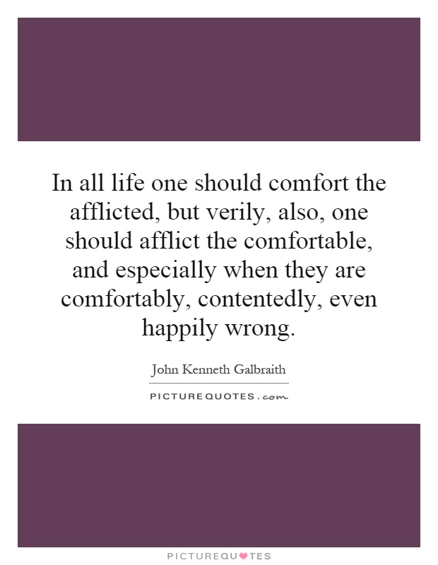 In all life one should comfort the afflicted, but verily, also, one should afflict the comfortable, and especially when they are comfortably, contentedly, even happily wrong Picture Quote #1
