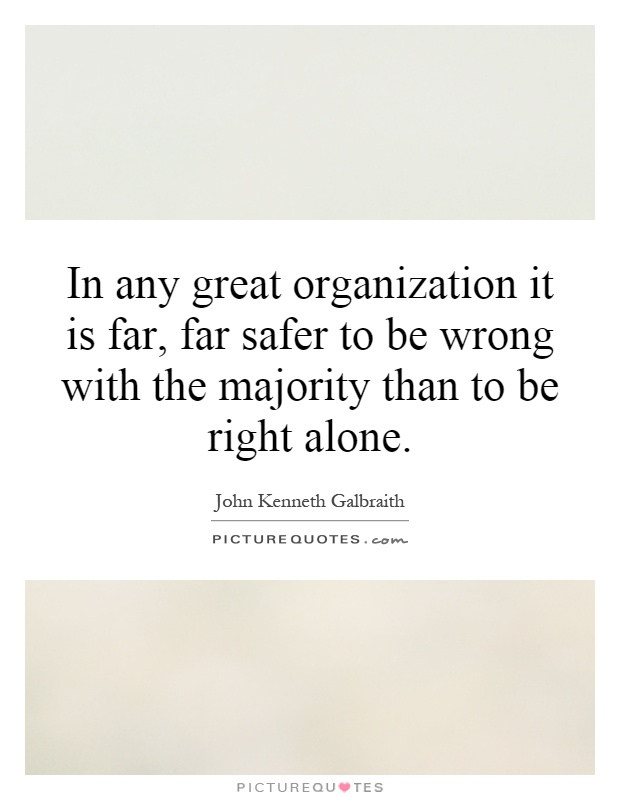 In any great organization it is far, far safer to be wrong with the majority than to be right alone Picture Quote #1
