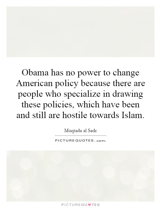 Obama has no power to change American policy because there are people who specialize in drawing these policies, which have been and still are hostile towards Islam Picture Quote #1