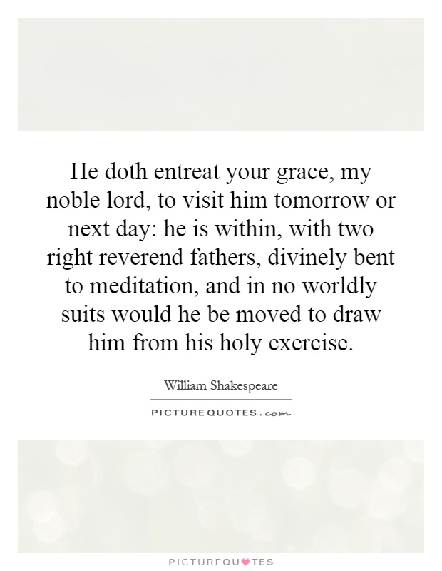 He doth entreat your grace, my noble lord, to visit him tomorrow or next day: he is within, with two right reverend fathers, divinely bent to meditation, and in no worldly suits would he be moved to draw him from his holy exercise Picture Quote #1