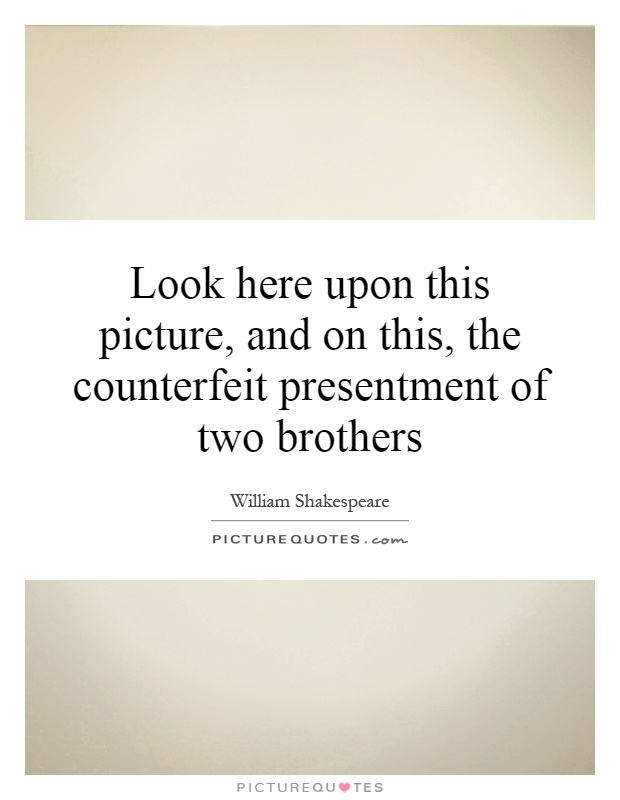 Look here upon this picture, and on this, the counterfeit presentment of two brothers Picture Quote #1