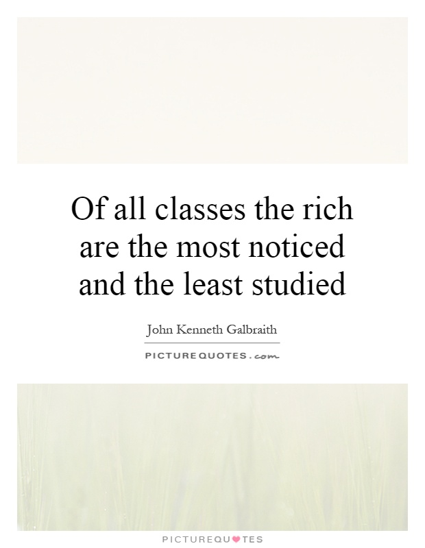 Of all classes the rich are the most noticed and the least studied Picture Quote #1