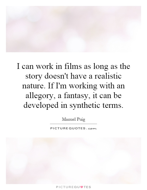 I can work in films as long as the story doesn't have a realistic nature. If I'm working with an allegory, a fantasy, it can be developed in synthetic terms Picture Quote #1