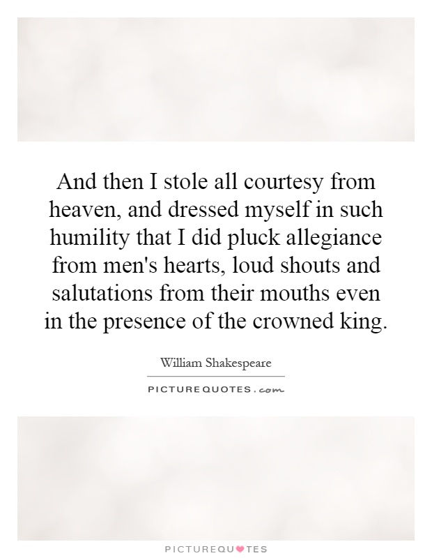 And then I stole all courtesy from heaven, and dressed myself in such humility that I did pluck allegiance from men's hearts, loud shouts and salutations from their mouths even in the presence of the crowned king Picture Quote #1