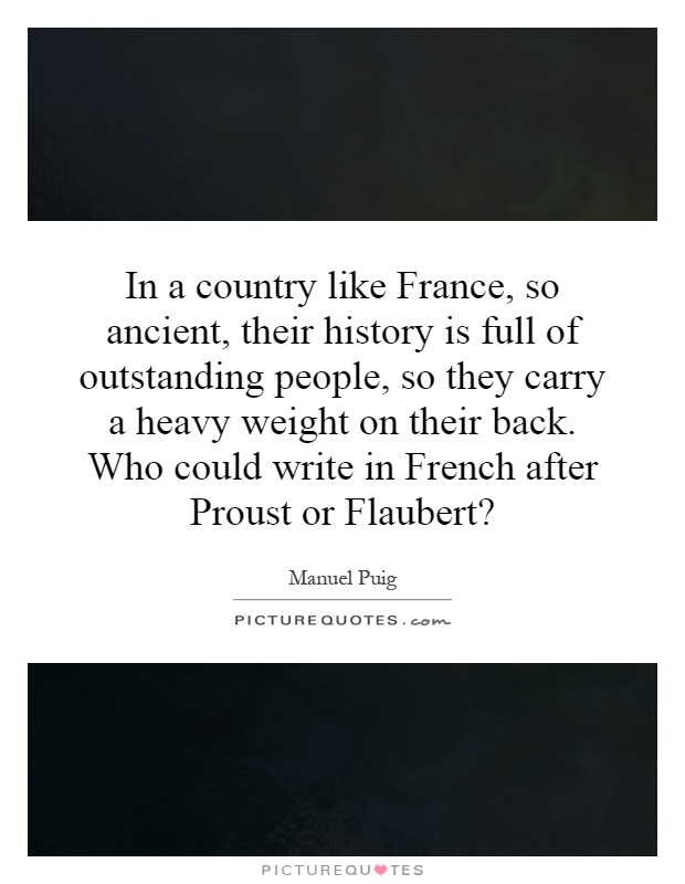 In a country like France, so ancient, their history is full of outstanding people, so they carry a heavy weight on their back. Who could write in French after Proust or Flaubert? Picture Quote #1