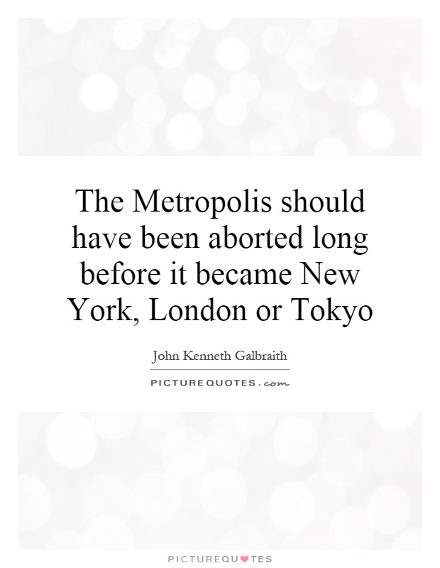 The Metropolis should have been aborted long before it became New York, London or Tokyo Picture Quote #1
