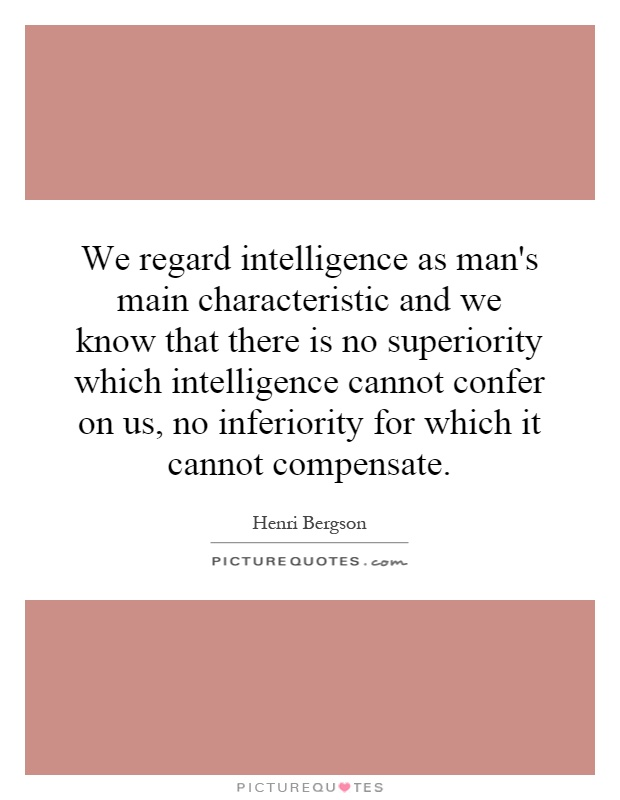 We regard intelligence as man's main characteristic and we know that there is no superiority which intelligence cannot confer on us, no inferiority for which it cannot compensate Picture Quote #1