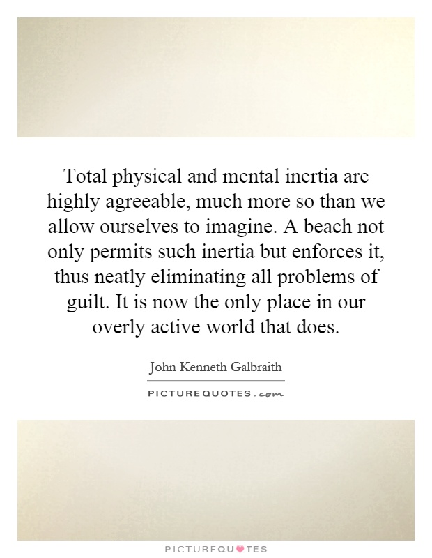 Total physical and mental inertia are highly agreeable, much more so than we allow ourselves to imagine. A beach not only permits such inertia but enforces it, thus neatly eliminating all problems of guilt. It is now the only place in our overly active world that does Picture Quote #1