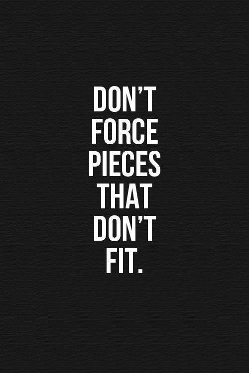 Don't force pieces that don't fit Picture Quote #1