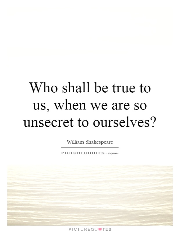 Who shall be true to us, when we are so unsecret to ourselves? Picture Quote #1